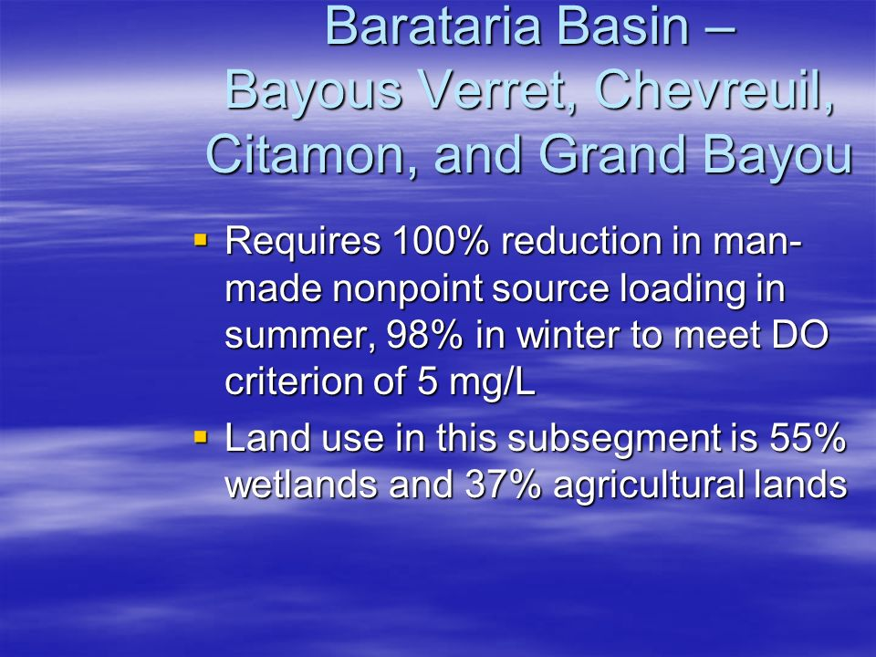Barataria Basin – Bayous Verret, Chevreuil, Citamon, and Grand Bayou  Requires 100% reduction in man- made nonpoint source loading in summer, 98% in winter to meet DO criterion of 5 mg/L  Land use in this subsegment is 55% wetlands and 37% agricultural lands