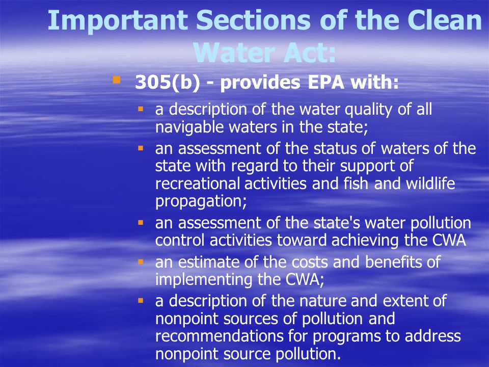 Important Sections of the Clean Water Act:  a description of the water quality of all navigable waters in the state;  an assessment of the status of waters of the state with regard to their support of recreational activities and fish and wildlife propagation;  an assessment of the state s water pollution control activities toward achieving the CWA  an estimate of the costs and benefits of implementing the CWA;  a description of the nature and extent of nonpoint sources of pollution and recommendations for programs to address nonpoint source pollution.