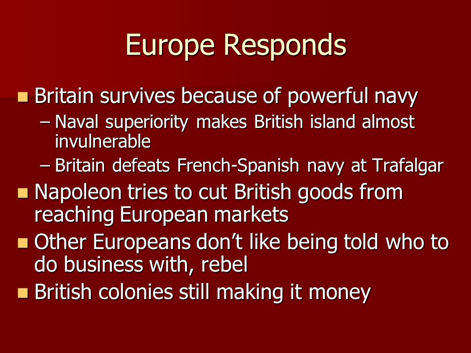 Europe Responds Britain survives because of powerful navy Britain survives because of powerful navy –Naval superiority makes British island almost invulnerable –Britain defeats French-Spanish navy at Trafalgar Napoleon tries to cut British goods from reaching European markets Napoleon tries to cut British goods from reaching European markets Other Europeans don't like being told who to do business with, rebel Other Europeans don't like being told who to do business with, rebel British colonies still making it money British colonies still making it money