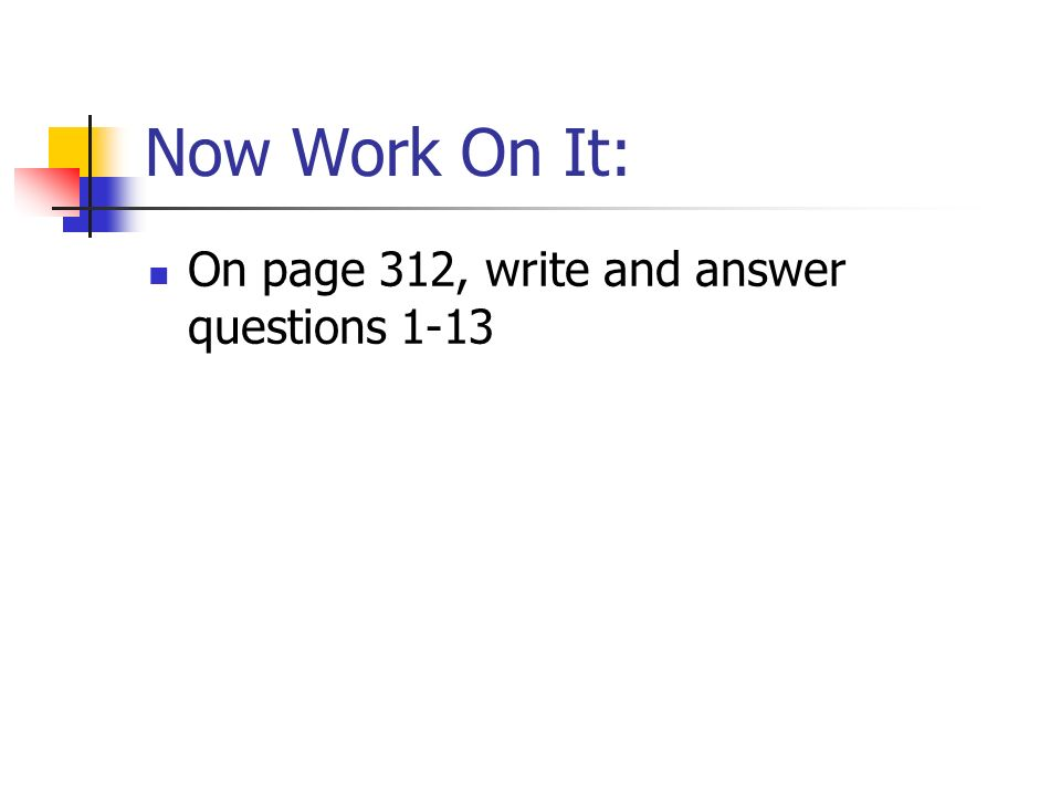 Now Work On It: On page 312, write and answer questions 1-13