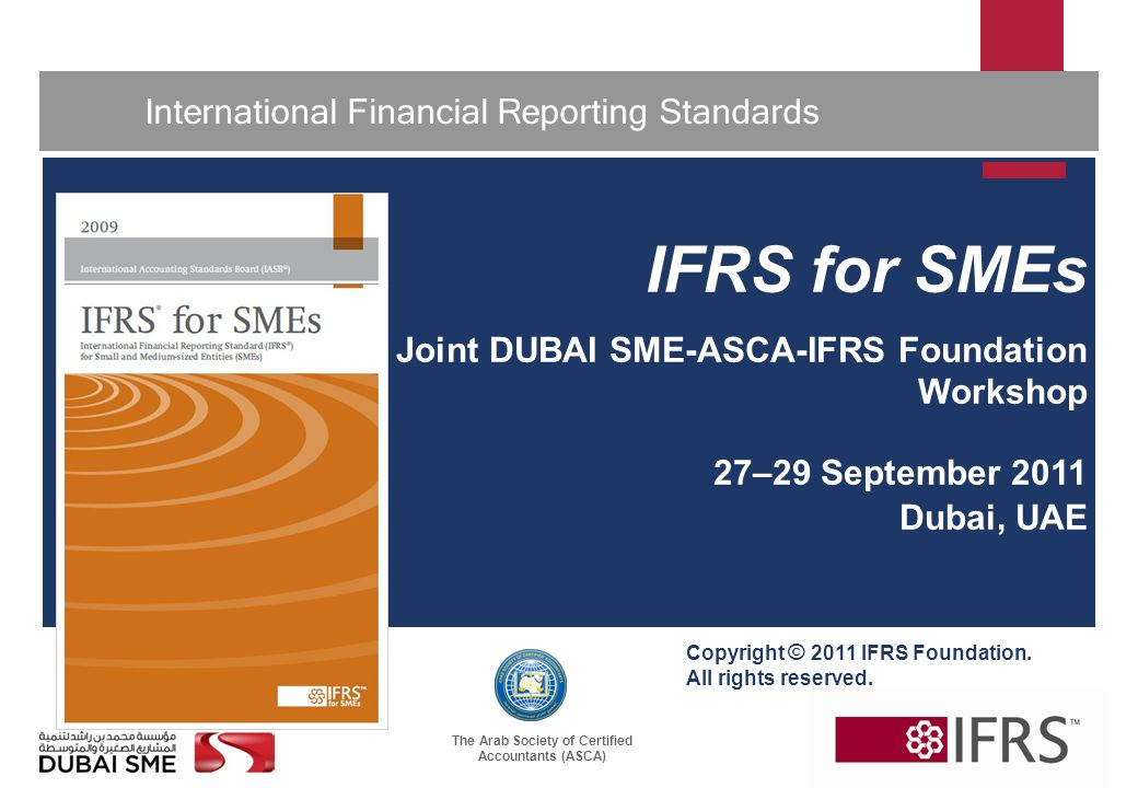 The Arab Society of Certified Accountants (ASCA) 1 International Financial Reporting Standards IFRS for SMEs Joint DUBAI SME-ASCA-IFRS Foundation Workshop 27–29 September 2011 Dubai, UAE Copyright © 2011 IFRS Foundation.