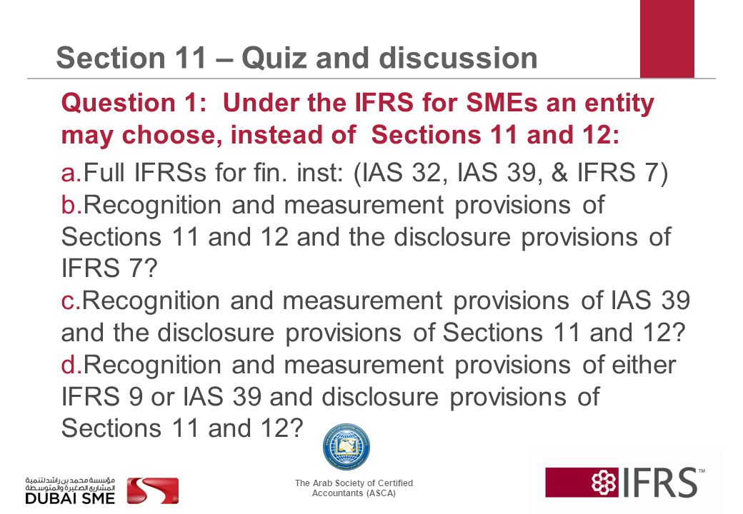 The Arab Society of Certified Accountants (ASCA) Section 11 – Quiz and discussion Question 1: Under the IFRS for SMEs an entity may choose, instead of Sections 11 and 12: a.Full IFRSs for fin.