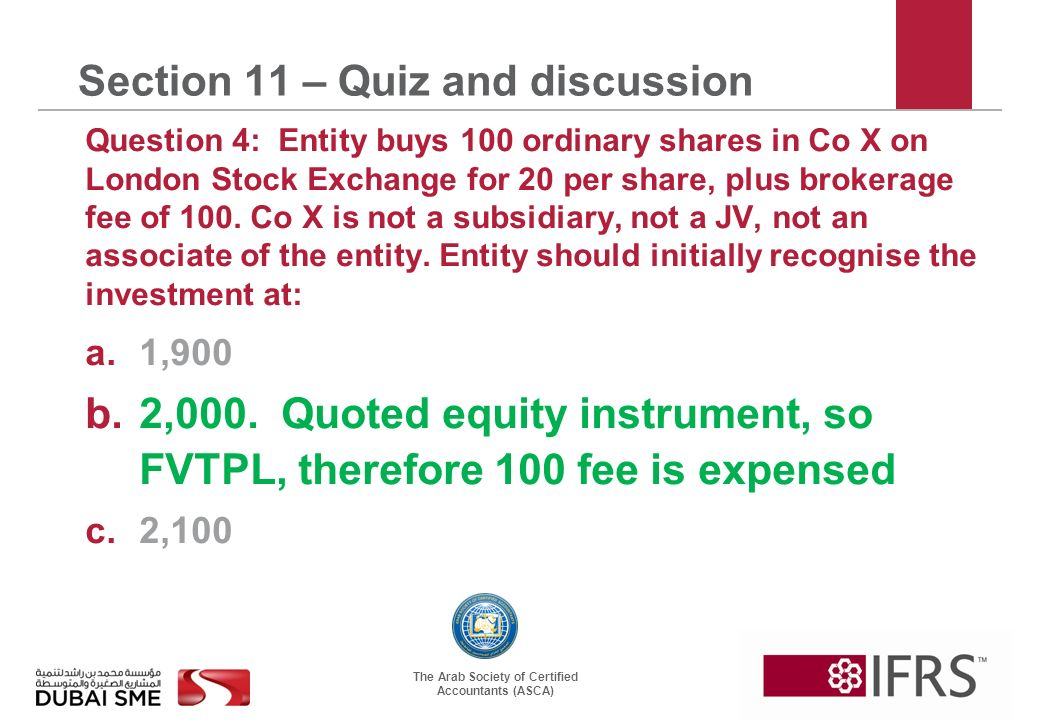 The Arab Society of Certified Accountants (ASCA) Section 11 – Quiz and discussion Question 4: Entity buys 100 ordinary shares in Co X on London Stock Exchange for 20 per share, plus brokerage fee of 100.