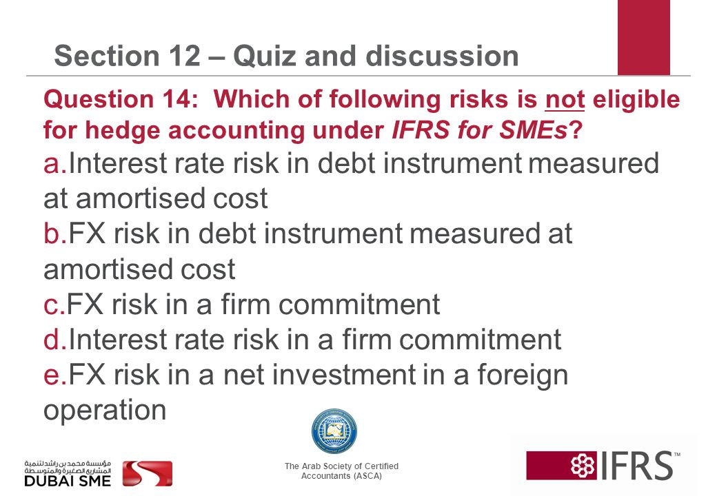 The Arab Society of Certified Accountants (ASCA) Section 12 – Quiz and discussion Question 14: Which of following risks is not eligible for hedge accounting under IFRS for SMEs.
