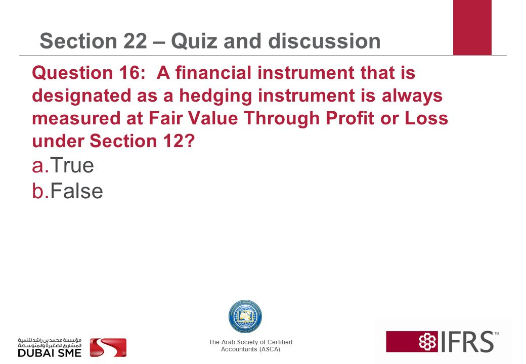 The Arab Society of Certified Accountants (ASCA) Section 22 – Quiz and discussion Question 16: A financial instrument that is designated as a hedging instrument is always measured at Fair Value Through Profit or Loss under Section 12.