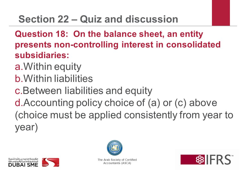 The Arab Society of Certified Accountants (ASCA) Section 22 – Quiz and discussion Question 18: On the balance sheet, an entity presents non-controlling interest in consolidated subsidiaries: a.Within equity b.Within liabilities c.Between liabilities and equity d.Accounting policy choice of (a) or (c) above (choice must be applied consistently from year to year)