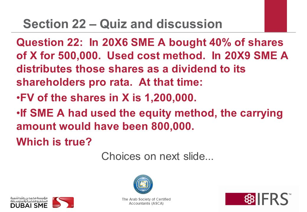 The Arab Society of Certified Accountants (ASCA) Section 22 – Quiz and discussion Question 22: In 20X6 SME A bought 40% of shares of X for 500,000.