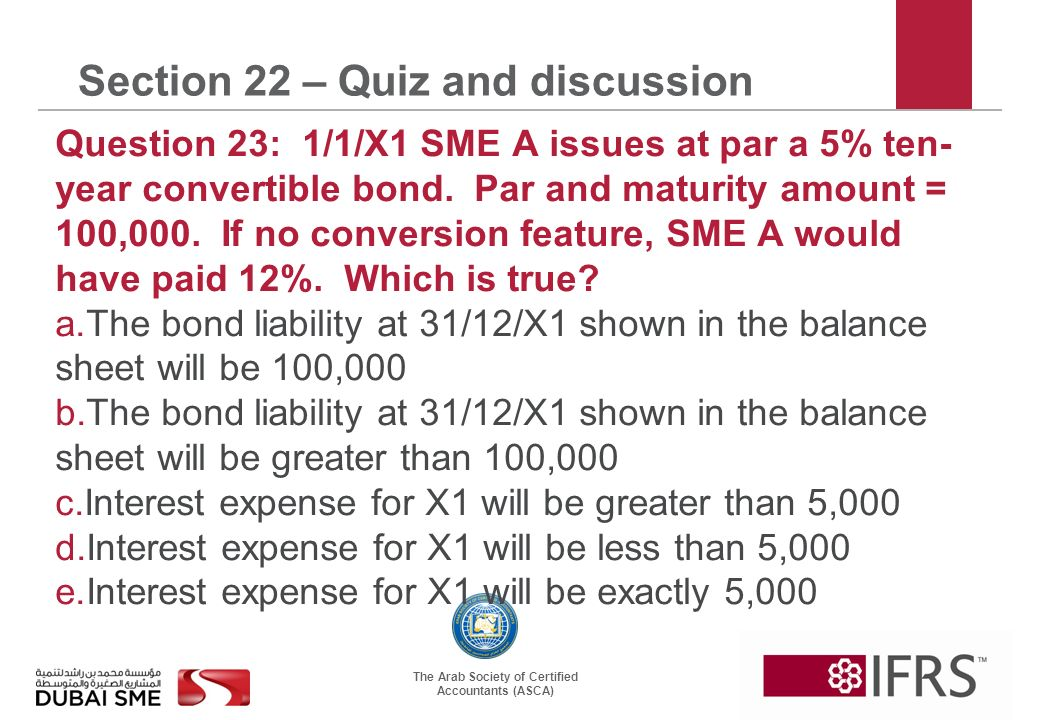 The Arab Society of Certified Accountants (ASCA) Section 22 – Quiz and discussion Question 23: 1/1/X1 SME A issues at par a 5% ten- year convertible bond.