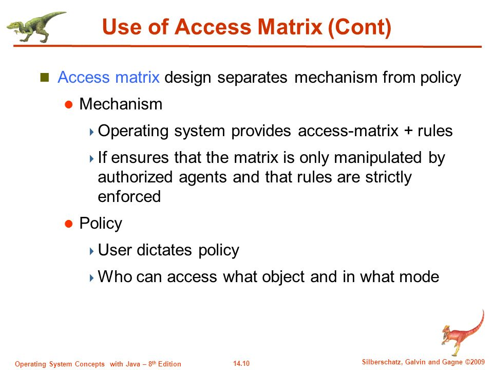 14.10 Silberschatz, Galvin and Gagne ©2009 Operating System Concepts with Java – 8 th Edition Use of Access Matrix (Cont) Access matrix design separates mechanism from policy Mechanism  Operating system provides access-matrix + rules  If ensures that the matrix is only manipulated by authorized agents and that rules are strictly enforced Policy  User dictates policy  Who can access what object and in what mode