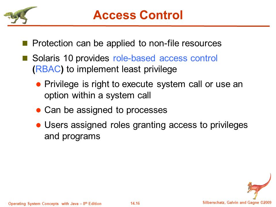 14.16 Silberschatz, Galvin and Gagne ©2009 Operating System Concepts with Java – 8 th Edition Access Control Protection can be applied to non-file resources Solaris 10 provides role-based access control (RBAC) to implement least privilege Privilege is right to execute system call or use an option within a system call Can be assigned to processes Users assigned roles granting access to privileges and programs
