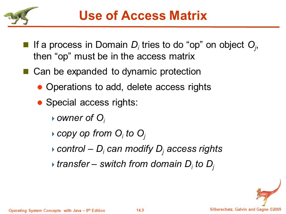 14.9 Silberschatz, Galvin and Gagne ©2009 Operating System Concepts with Java – 8 th Edition Use of Access Matrix If a process in Domain D i tries to do op on object O j, then op must be in the access matrix Can be expanded to dynamic protection Operations to add, delete access rights Special access rights:  owner of O i  copy op from O i to O j  control – D i can modify D j access rights  transfer – switch from domain D i to D j
