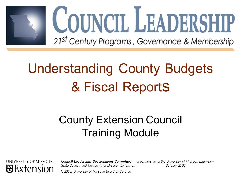 Understanding County Budgets & Fiscal Report s County Extension Council Training Module Council Leadership Development Committee — a partnership of the University of Missouri Extension State Council and University of Missouri Extension October 2003 © 2003, University of Missouri Board of Curators