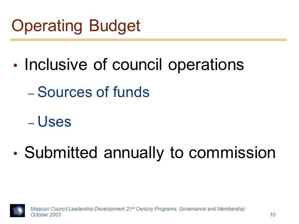 Missouri Council Leadership Development: 21 st Century Programs, Governance and Membership October Operating Budget Inclusive of council operations – Sources of funds – Uses Submitted annually to commission