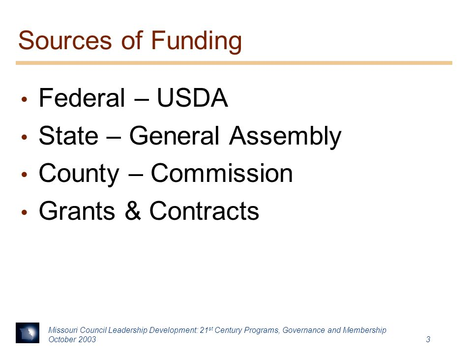 Missouri Council Leadership Development: 21 st Century Programs, Governance and Membership October Sources of Funding Federal – USDA State – General Assembly County – Commission Grants & Contracts