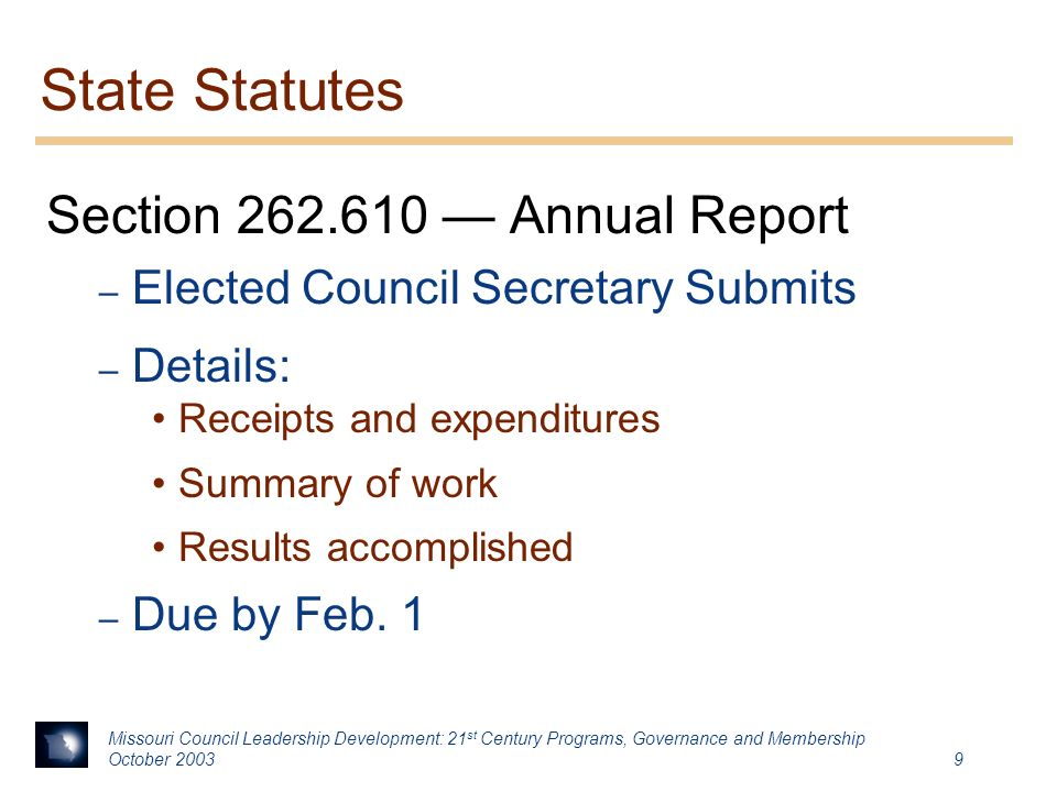 Missouri Council Leadership Development: 21 st Century Programs, Governance and Membership October State Statutes Section — Annual Report – Elected Council Secretary Submits – Details: Receipts and expenditures Summary of work Results accomplished – Due by Feb.