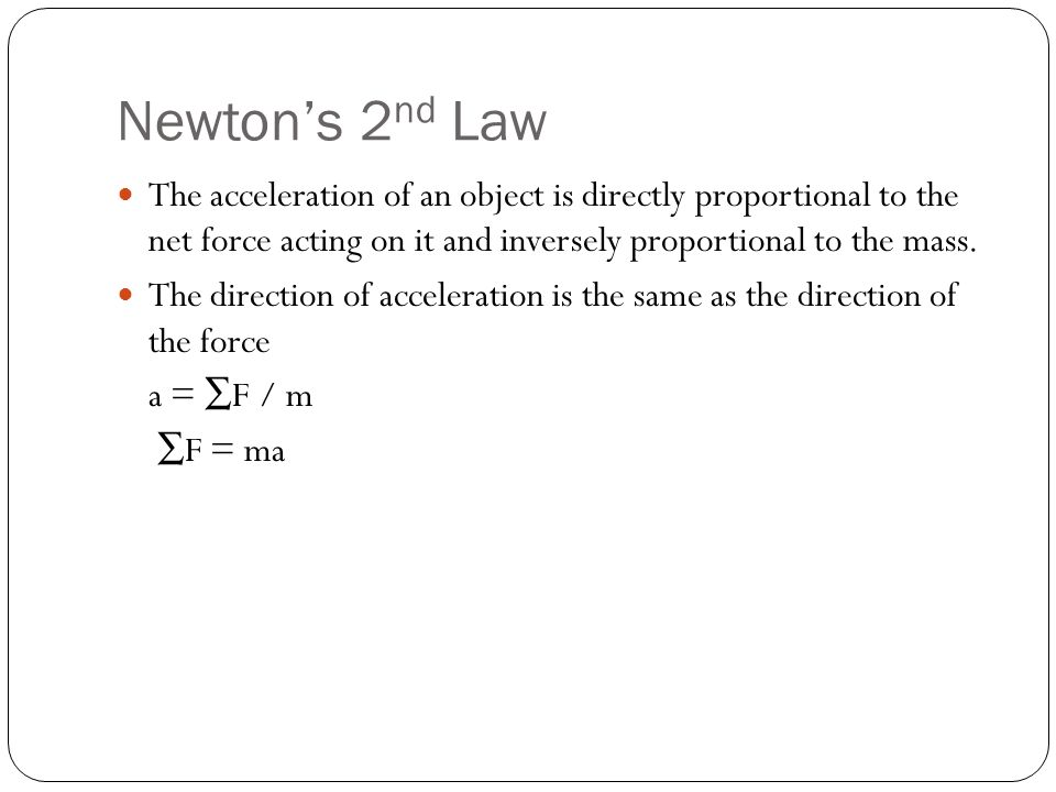 Newton's 2 nd Law The acceleration of an object is directly proportional to the net force acting on it and inversely proportional to the mass.