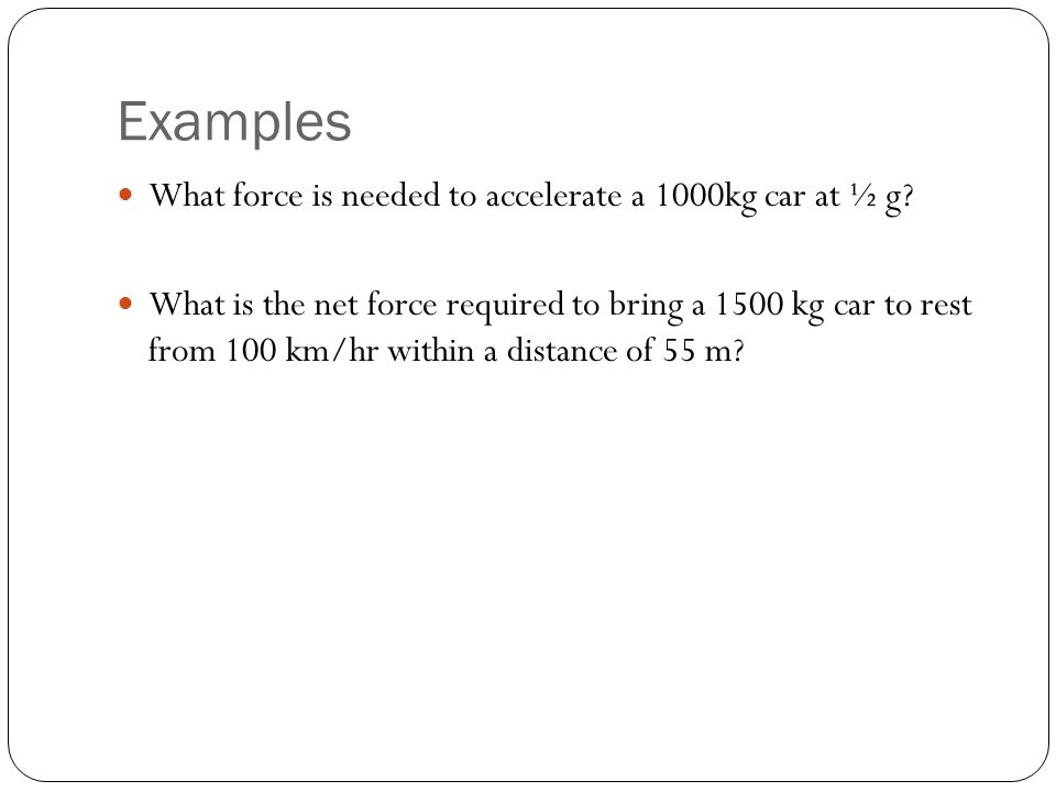 Examples What force is needed to accelerate a 1000kg car at ½ g.