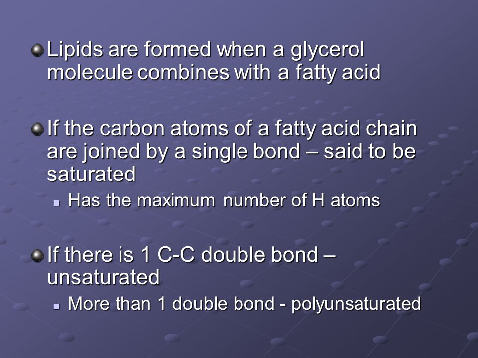 Lipids are formed when a glycerol molecule combines with a fatty acid If the carbon atoms of a fatty acid chain are joined by a single bond – said to be saturated Has the maximum number of H atoms Has the maximum number of H atoms If there is 1 C-C double bond – unsaturated More than 1 double bond - polyunsaturated More than 1 double bond - polyunsaturated