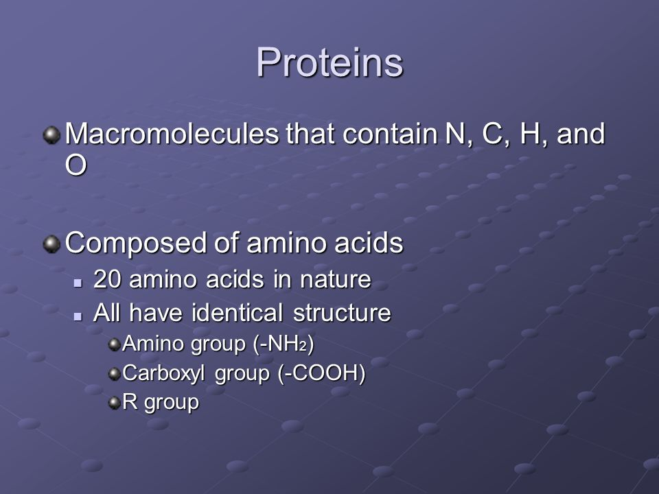 Proteins Macromolecules that contain N, C, H, and O Composed of amino acids 20 amino acids in nature 20 amino acids in nature All have identical structure All have identical structure Amino group (-NH 2 ) Carboxyl group (-COOH) R group