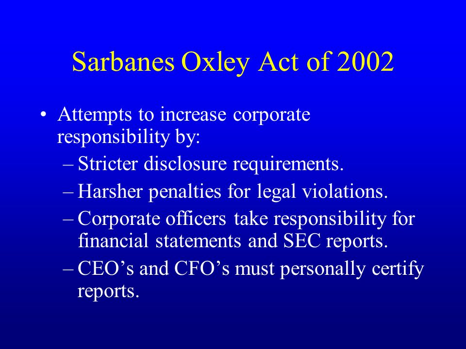 Sarbanes Oxley Act of 2002 Attempts to increase corporate responsibility by: –Stricter disclosure requirements.
