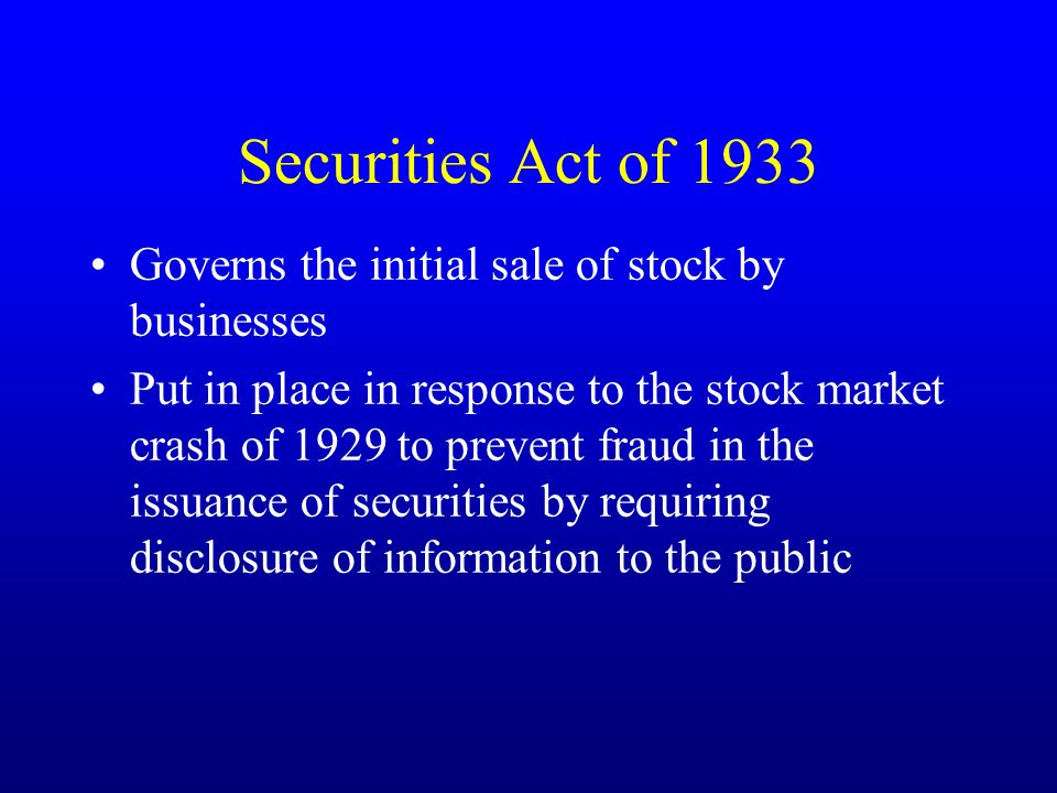 Securities Act of 1933 Governs the initial sale of stock by businesses Put in place in response to the stock market crash of 1929 to prevent fraud in the issuance of securities by requiring disclosure of information to the public