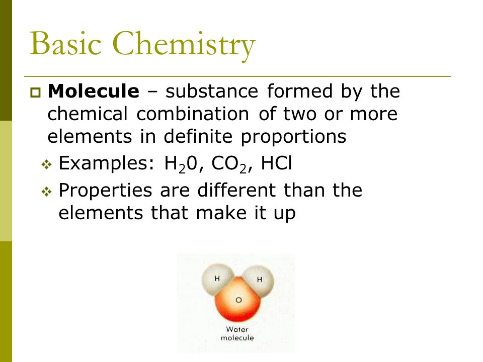 Basic Chemistry  Molecule – substance formed by the chemical combination of two or more elements in definite proportions  Examples: H 2 0, CO 2, HCl  Properties are different than the elements that make it up