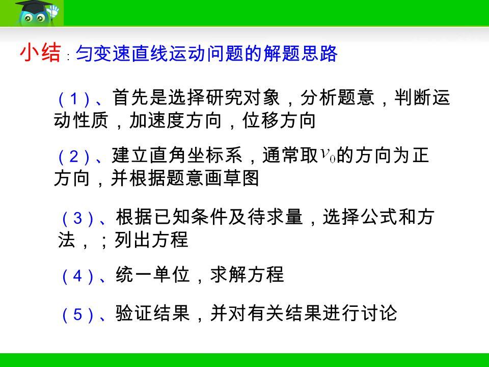 小结 : 匀变速直线运动问题的解题思路 ( 1 )、 首先是选择研究对象,分析题意,判断运 动性质,加速度方向,位移方向 ( 2 )、 建立直角坐标系,通常取 的方向为正 方向,并根据题意画草图 ( 3 )、 根据已知条件及待求量,选择公式和方 法,;列出方程 ( 4 )、 统一单位,求解方程 ( 5 )、 验证结果,并对有关结果进行讨论