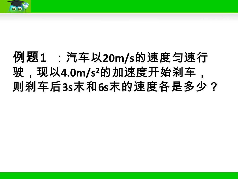 例题 1 :汽车以 20m/s 的速度匀速行 驶,现以 4.0m/s 2 的加速度开始刹车, 则刹车后 3s 末和 6s 末的速度各是多少?