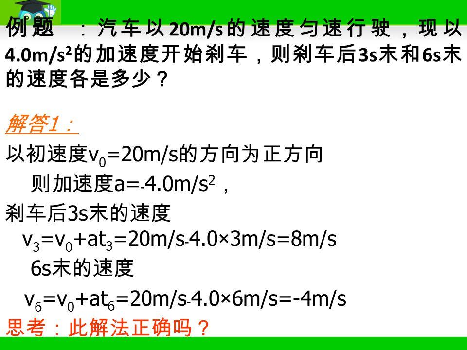 解答 1 : 以初速度 v 0 =20m/s 的方向为正方向 则加速度 a= ﹣ 4.0m/s 2 , 刹车后 3s 末的速度 v 3 =v 0 +at 3 =20m/s ﹣ 4.0×3m/s=8m/s 6s 末的速度 v 6 =v 0 +at 6 =20m/s ﹣ 4.0×6m/s=-4m/s 思考:此解法正确吗? 例题 :汽车以 20m/s 的速度匀速行驶,现以 4.0m/s 2 的加速度开始刹车,则刹车后 3s 末和 6s 末 的速度各是多少?