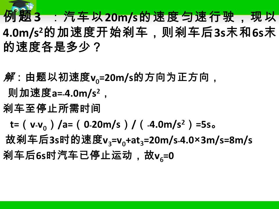 解:由题以初速度 v 0 =20m/s 的方向为正方向, 则加速度 a= ﹣ 4.0m/s 2 , 刹车至停止所需时间 t= ( v ﹣ v 0 ) /a= ( 0 ﹣ 20m/s ) / (﹣ 4.0m/s 2 ) =5s 。 故刹车后 3s 时的速度 v 3 =v 0 +at 3 =20m/s ﹣ 4.0×3m/s=8m/s 刹车后 6s 时汽车已停止运动,故 v 6 =0 例题 3 :汽车以 20m/s 的速度匀速行驶,现以 4.0m/s 2 的加速度开始刹车,则刹车后 3s 末和 6s 末 的速度各是多少?