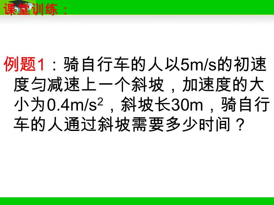 例题 1 :骑自行车的人以 5m/s 的初速 度匀减速上一个斜坡,加速度的大 小为 0.4m/s 2 ,斜坡长 30m ,骑自行 车的人通过斜坡需要多少时间? 课堂训练: