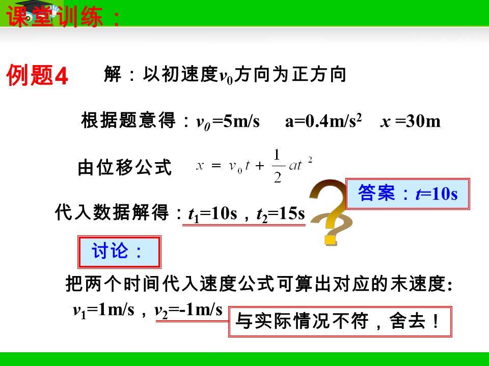 解:以初速度 v 0 方向为正方向 由位移公式 代入数据解得: t 1 =10s , t 2 =15s 讨论: 把两个时间代入速度公式可算出对应的末速度 : v 1 =1m/s , v 2 =-1m/s 与实际情况不符,舍去! 答案: t=10s 根据题意得: v 0 =5m/s a=0.4m/s 2 x =30m 课堂训练: 例题 4