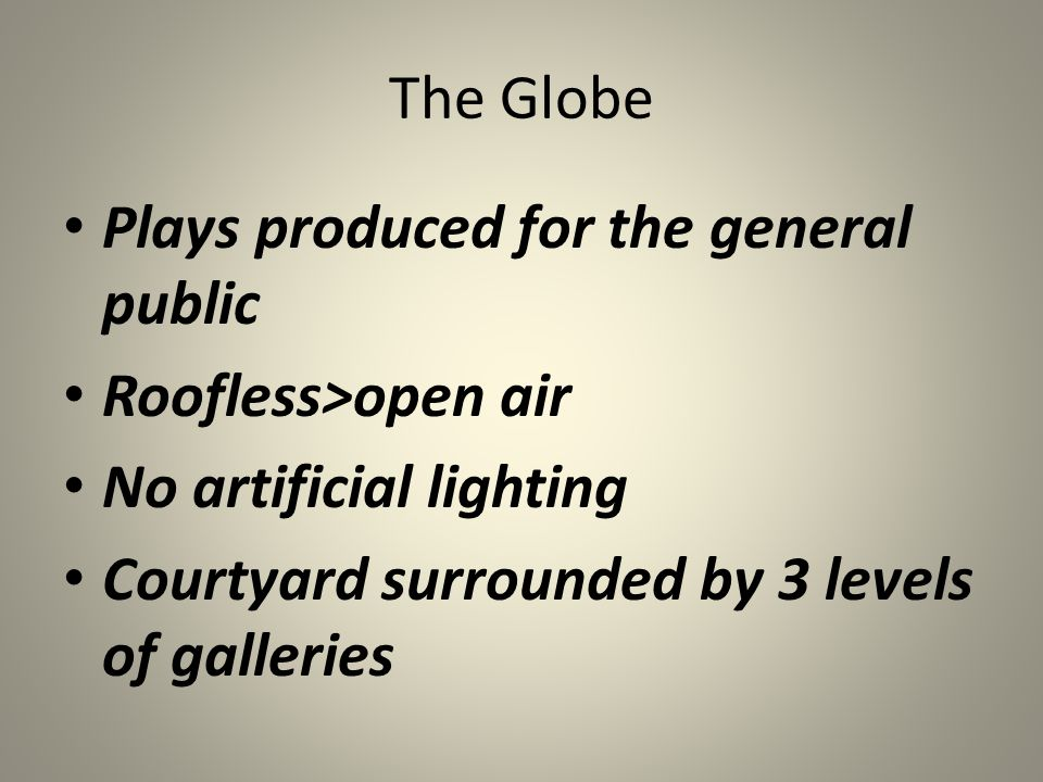 The Globe Plays produced for the general public Roofless>open air No artificial lighting Courtyard surrounded by 3 levels of galleries