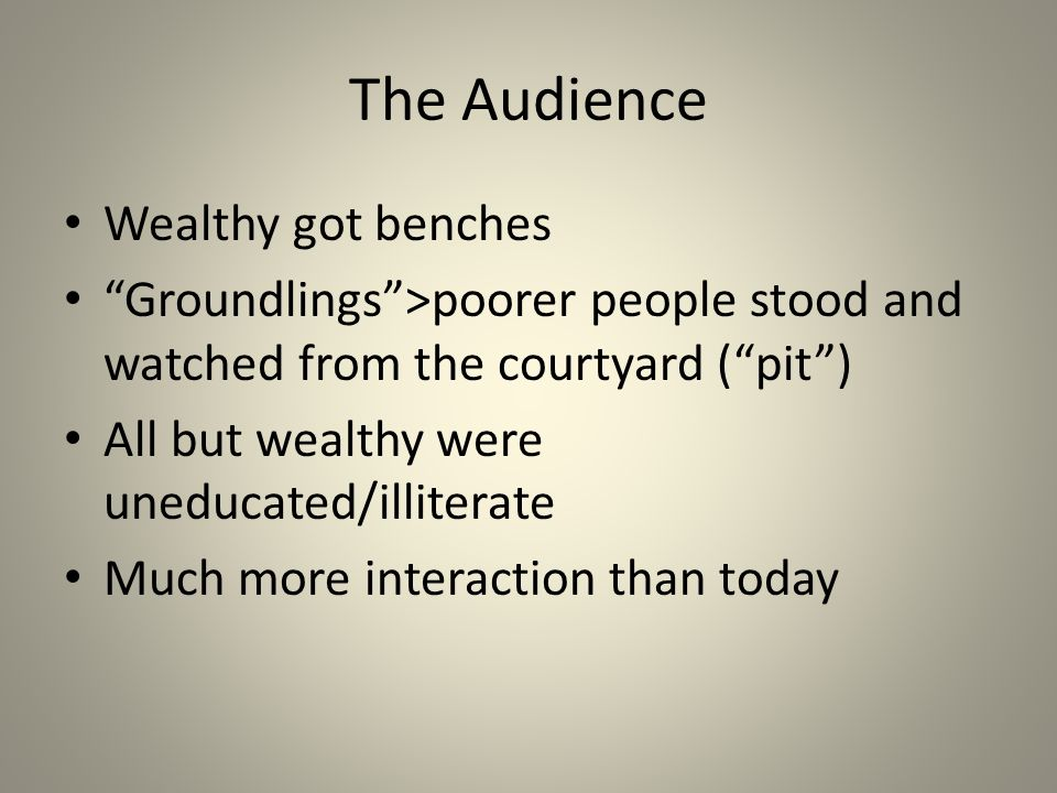 The Audience Wealthy got benches Groundlings >poorer people stood and watched from the courtyard ( pit ) All but wealthy were uneducated/illiterate Much more interaction than today