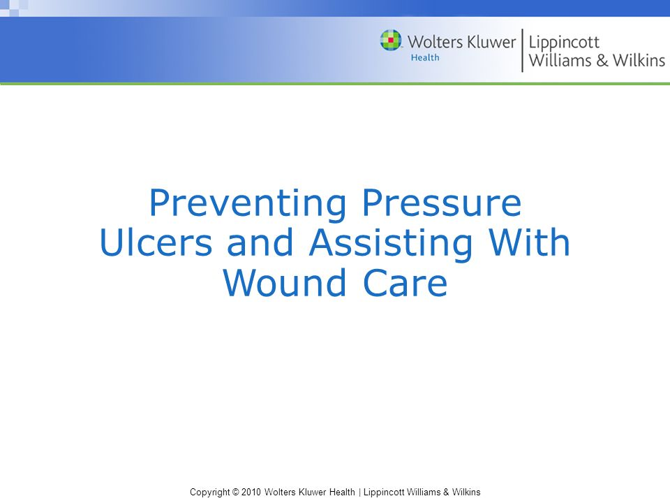 Copyright © 2010 Wolters Kluwer Health | Lippincott Williams & Wilkins Preventing Pressure Ulcers and Assisting With Wound Care