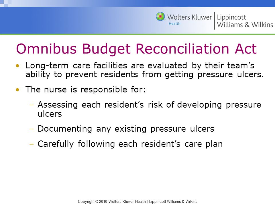 Copyright © 2010 Wolters Kluwer Health | Lippincott Williams & Wilkins Omnibus Budget Reconciliation Act Long-term care facilities are evaluated by their team's ability to prevent residents from getting pressure ulcers.