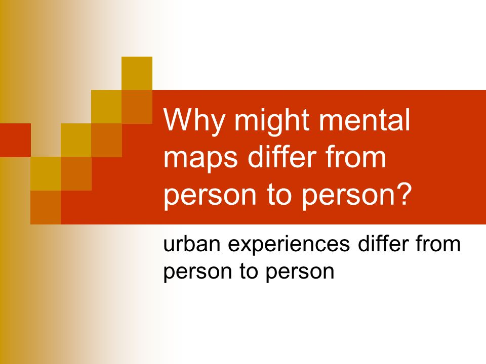 Why might mental maps differ from person to person urban experiences differ from person to person