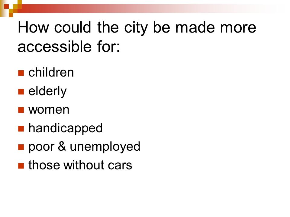 How could the city be made more accessible for: children elderly women handicapped poor & unemployed those without cars
