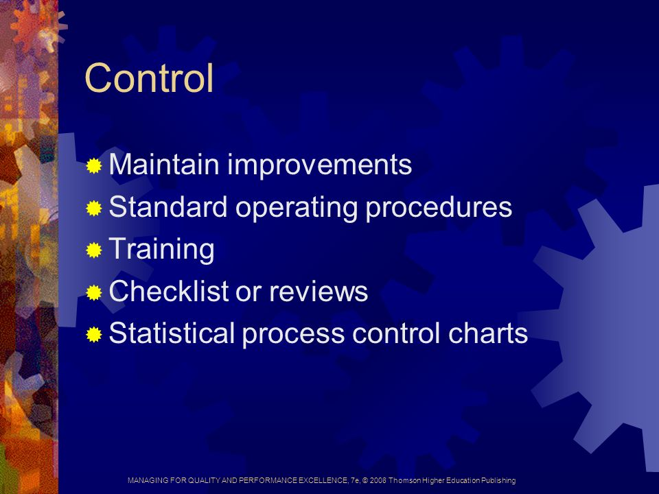 MANAGING FOR QUALITY AND PERFORMANCE EXCELLENCE, 7e, © 2008 Thomson Higher Education Publishing Control  Maintain improvements  Standard operating procedures  Training  Checklist or reviews  Statistical process control charts