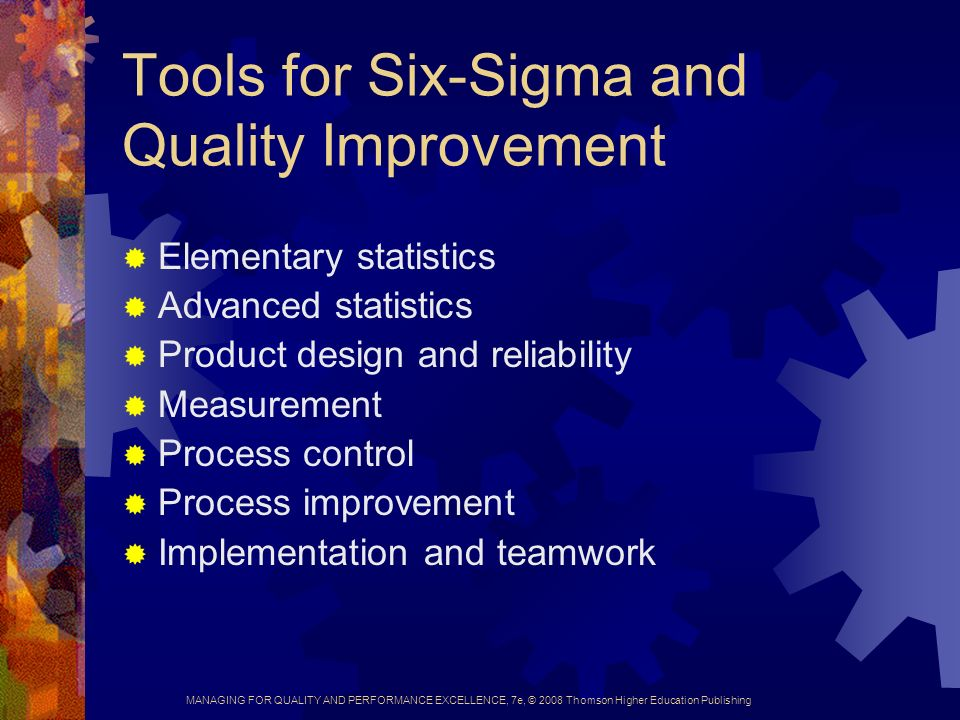 MANAGING FOR QUALITY AND PERFORMANCE EXCELLENCE, 7e, © 2008 Thomson Higher Education Publishing Tools for Six-Sigma and Quality Improvement  Elementary statistics  Advanced statistics  Product design and reliability  Measurement  Process control  Process improvement  Implementation and teamwork