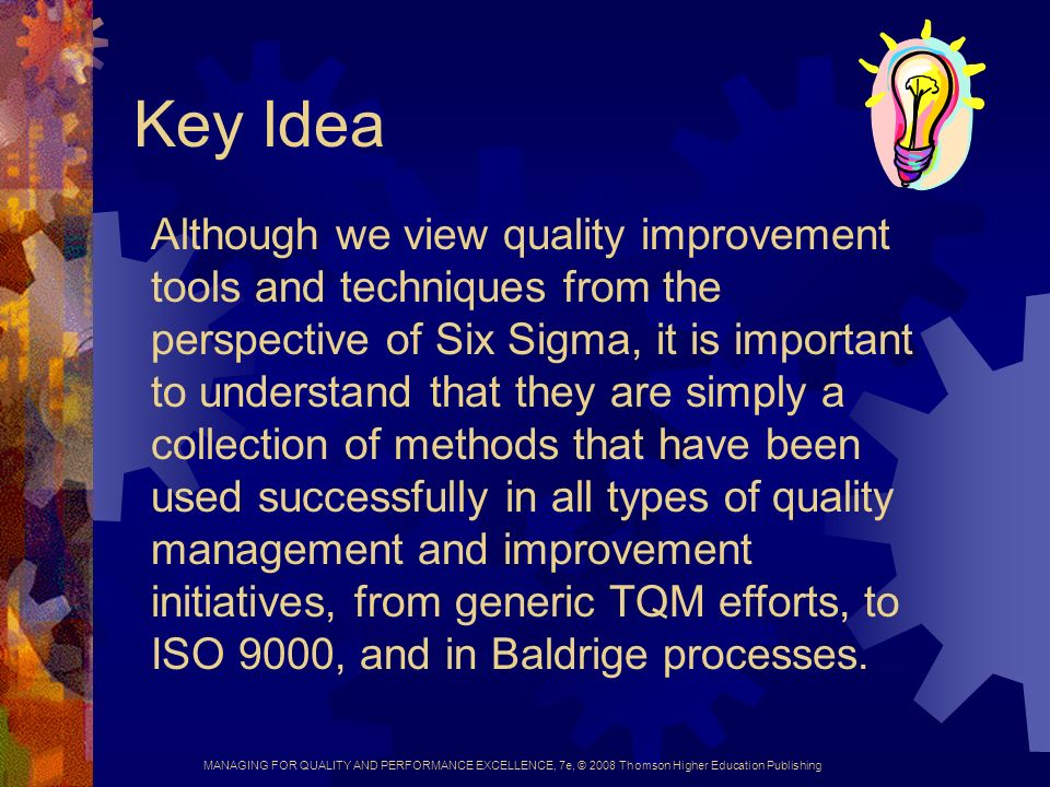 MANAGING FOR QUALITY AND PERFORMANCE EXCELLENCE, 7e, © 2008 Thomson Higher Education Publishing Key Idea Although we view quality improvement tools and techniques from the perspective of Six Sigma, it is important to understand that they are simply a collection of methods that have been used successfully in all types of quality management and improvement initiatives, from generic TQM efforts, to ISO 9000, and in Baldrige processes.