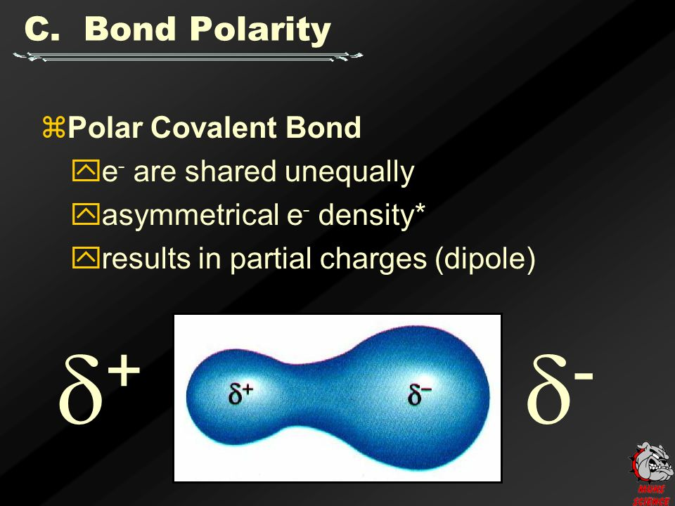 ++ --  Polar Covalent Bond  e - are shared unequally  asymmetrical e - density*  results in partial charges (dipole)