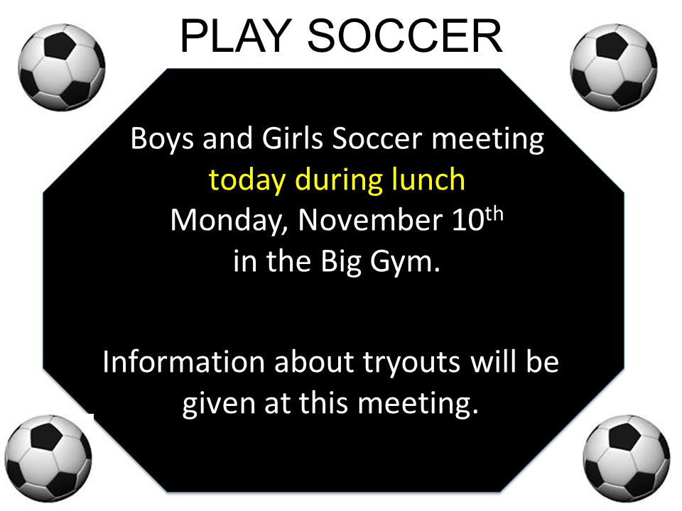 PLAY SOCCER Boys and Girls Soccer meeting today during lunch Monday, November 10 th in the Big Gym.