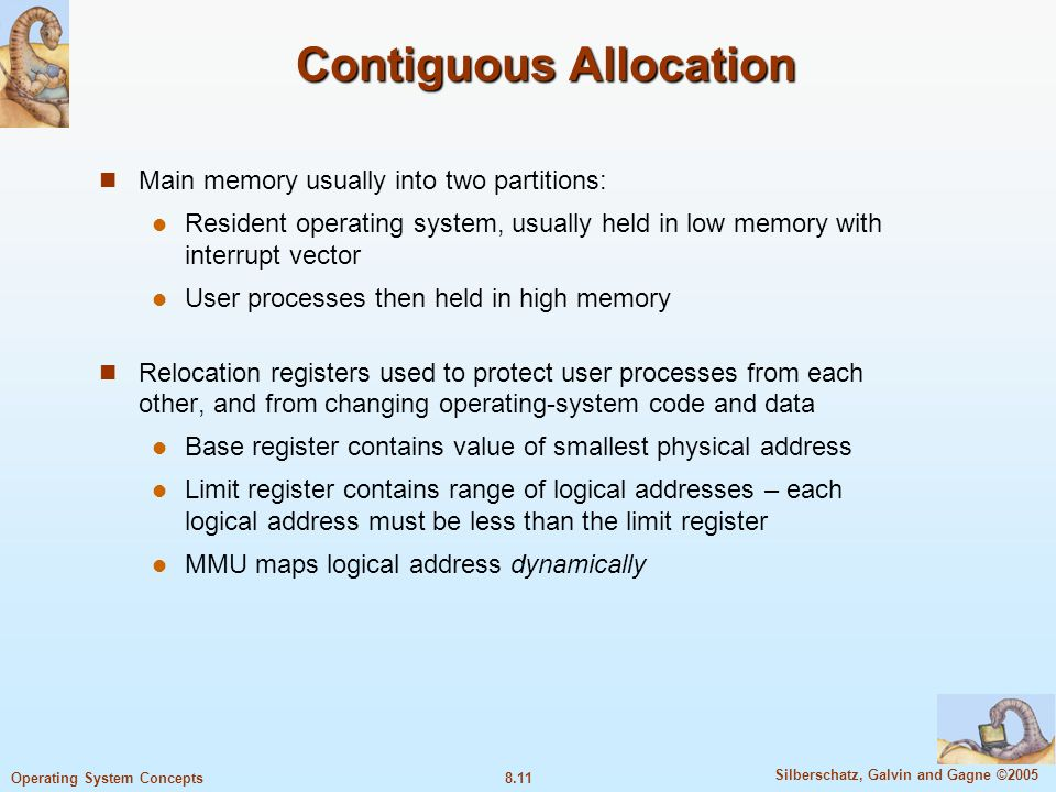8.11 Silberschatz, Galvin and Gagne ©2005 Operating System Concepts Contiguous Allocation Main memory usually into two partitions: Resident operating system, usually held in low memory with interrupt vector User processes then held in high memory Relocation registers used to protect user processes from each other, and from changing operating-system code and data Base register contains value of smallest physical address Limit register contains range of logical addresses – each logical address must be less than the limit register MMU maps logical address dynamically