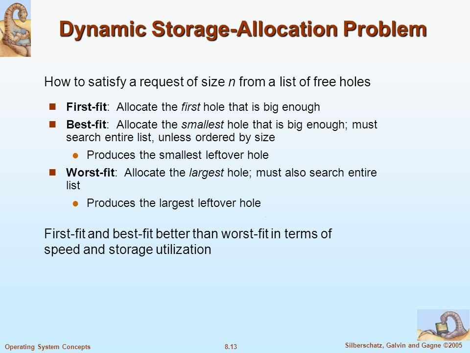8.13 Silberschatz, Galvin and Gagne ©2005 Operating System Concepts Dynamic Storage-Allocation Problem First-fit: Allocate the first hole that is big enough Best-fit: Allocate the smallest hole that is big enough; must search entire list, unless ordered by size Produces the smallest leftover hole Worst-fit: Allocate the largest hole; must also search entire list Produces the largest leftover hole How to satisfy a request of size n from a list of free holes First-fit and best-fit better than worst-fit in terms of speed and storage utilization