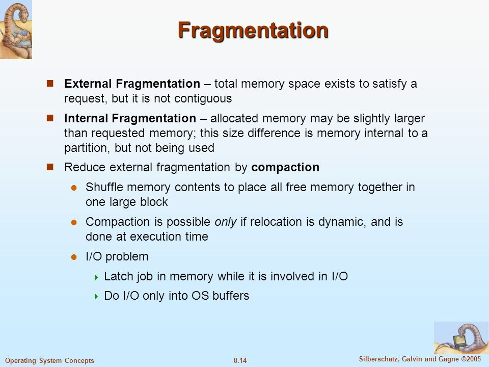 8.14 Silberschatz, Galvin and Gagne ©2005 Operating System Concepts Fragmentation External Fragmentation – total memory space exists to satisfy a request, but it is not contiguous Internal Fragmentation – allocated memory may be slightly larger than requested memory; this size difference is memory internal to a partition, but not being used Reduce external fragmentation by compaction Shuffle memory contents to place all free memory together in one large block Compaction is possible only if relocation is dynamic, and is done at execution time I/O problem  Latch job in memory while it is involved in I/O  Do I/O only into OS buffers