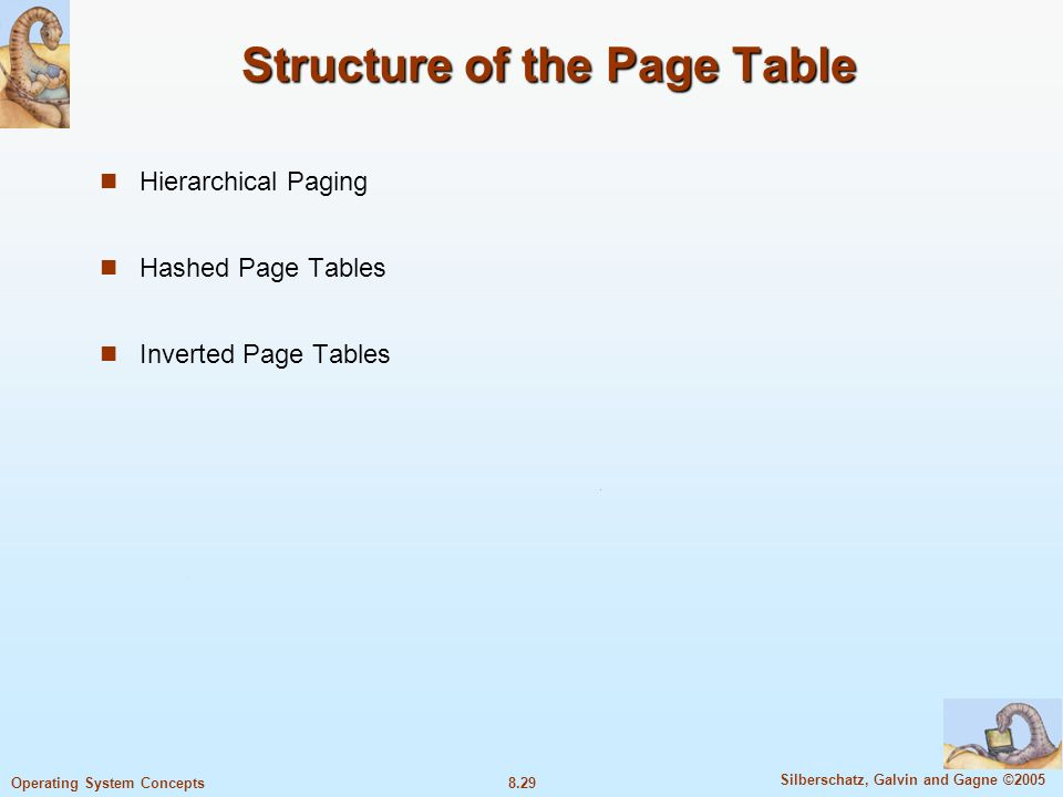 8.29 Silberschatz, Galvin and Gagne ©2005 Operating System Concepts Structure of the Page Table Hierarchical Paging Hashed Page Tables Inverted Page Tables