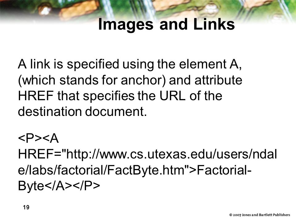 19 Images and Links A link is specified using the element A, (which stands for anchor) and attribute HREF that specifies the URL of the destination document.
