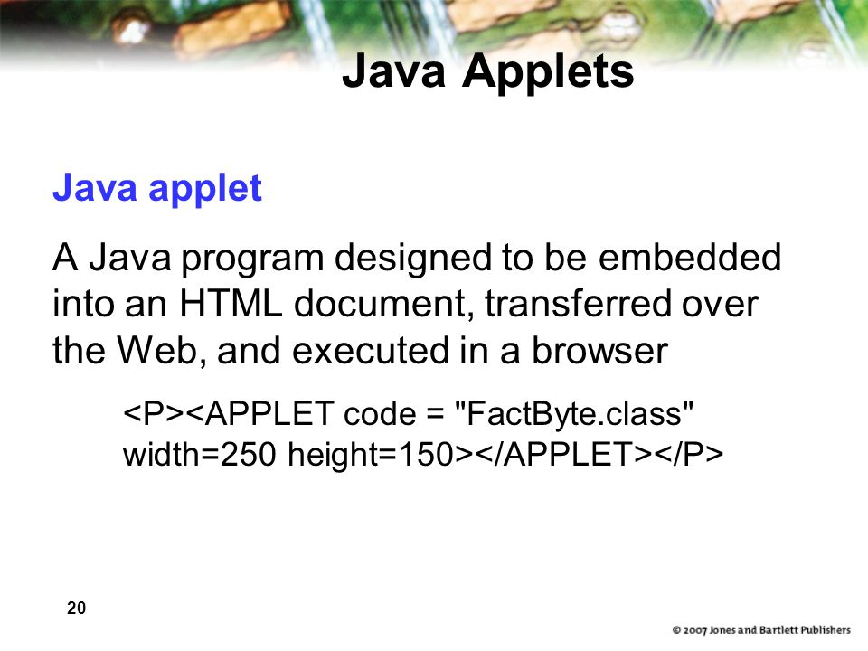 20 Java Applets Java applet A Java program designed to be embedded into an HTML document, transferred over the Web, and executed in a browser