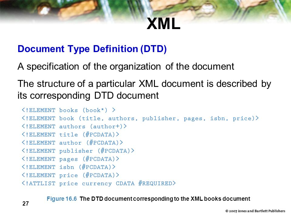 27 XML Document Type Definition (DTD) A specification of the organization of the document The structure of a particular XML document is described by its corresponding DTD document Figure 16.6 The DTD document corresponding to the XML books document